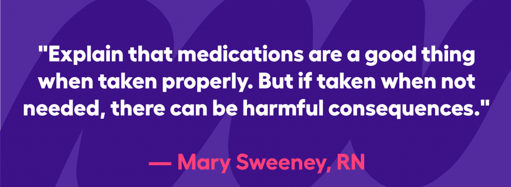 Explain that medications are a good thing when taken properly. But if too much is taken or it is taken when not needed, there can be harmful consequences.""