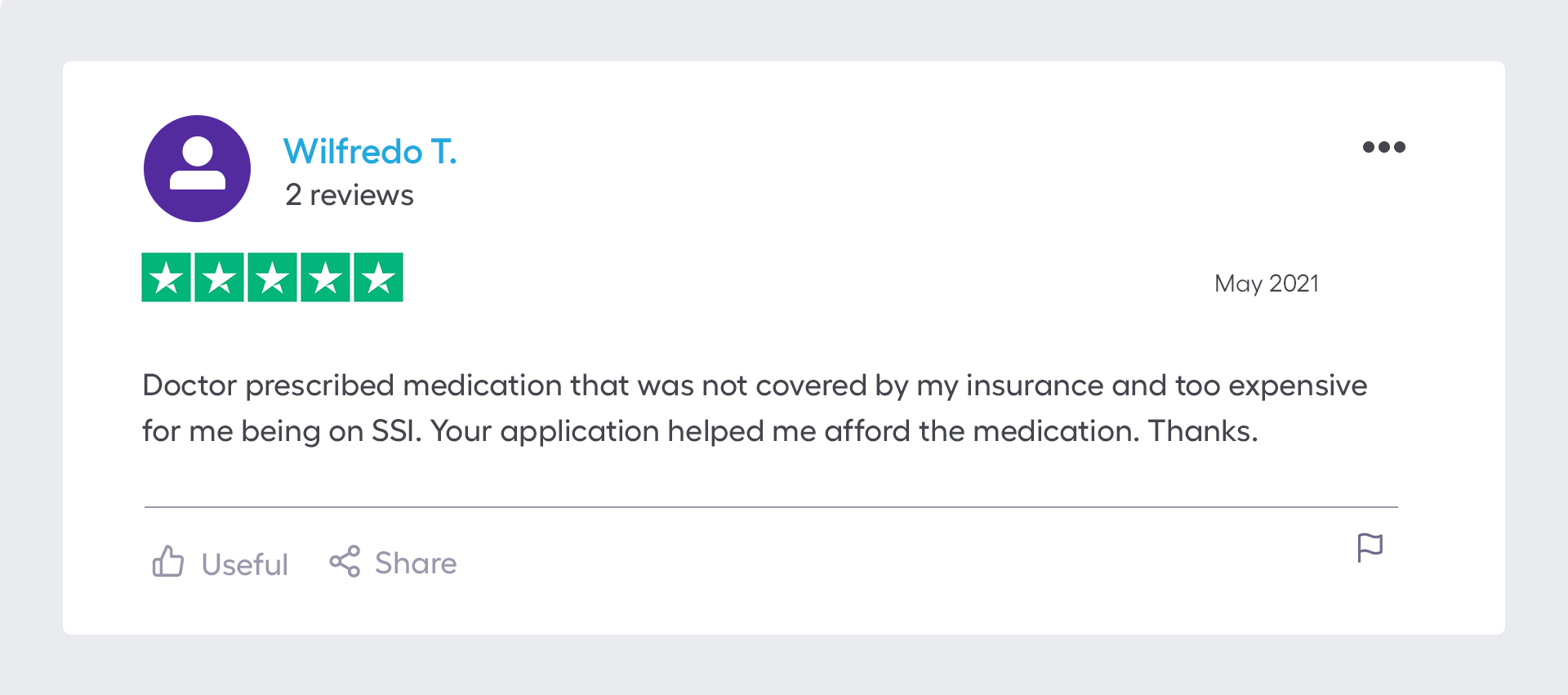 """""""Doctor prescribed medication that was not covered by my insurance and too expensive for me being on SSI. Your application helped me afford the medication. Thanks."""""""