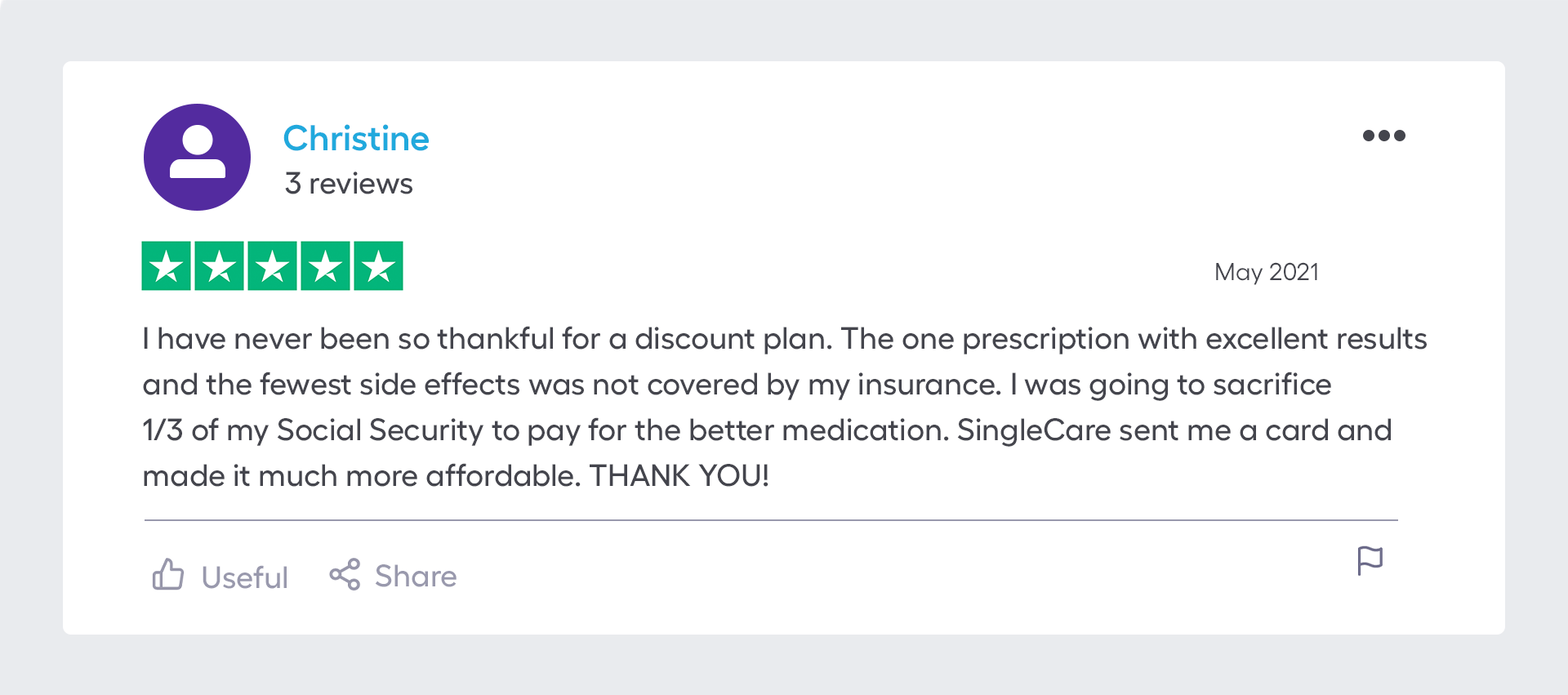 """""""I have never been so thankful for a discount plan. The one prescription with the best results and the fewest side effects was not covered by my insurance. I was going to sacrifice 1/3 of my Social Security to pay for the better medication. SingleCare sent me a card and made it much more affordable. THANK YOU!!"""